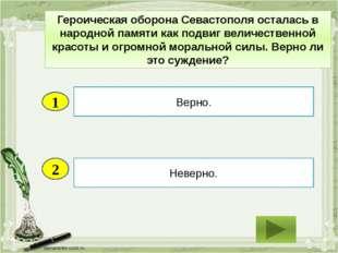 2 Неверно. Верно. 1 Героическая оборона Севастополя осталась в народной памят