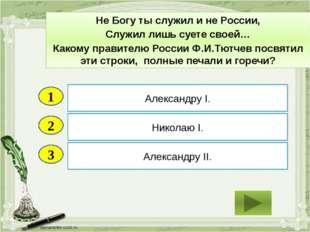 2 3 Николаю I. Александру II. Александру I. 1 Не Богу ты служил и не России,