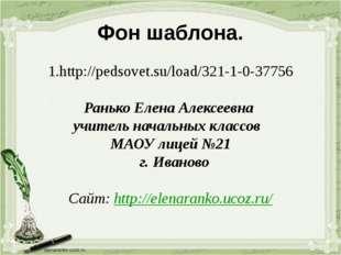 Фон шаблона. 1.http://pedsovet.su/load/321-1-0-37756 Ранько Елена Алексеевна