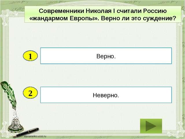 2 Неверно. Верно. 1 Современники Николая I считали Россию «жандармом Европы»....