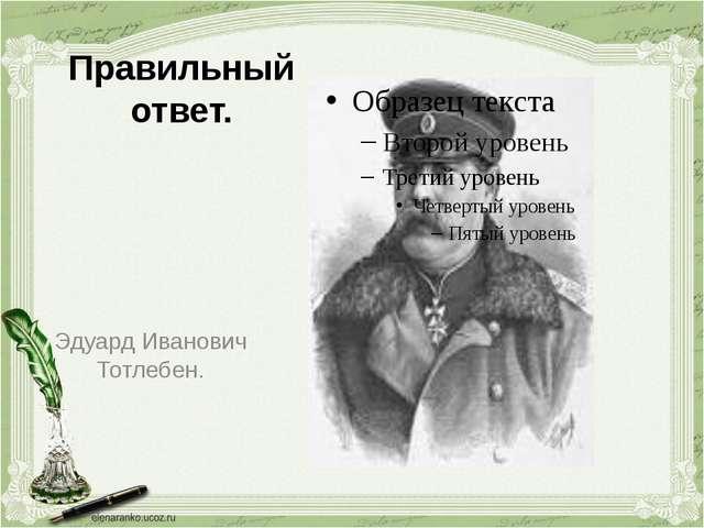 Правильный ответ. Эдуард Иванович Тотлебен.