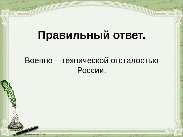 Правильный ответ. Военно – технической отсталостью России.