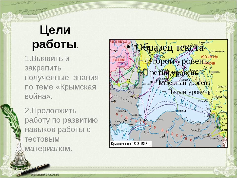 Цели работы. 1.Выявить и закрепить полученные знания по теме «Крымская война...