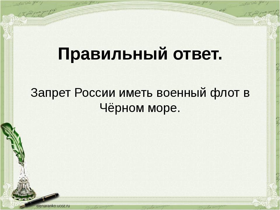 Правильный ответ. Запрет России иметь военный флот в Чёрном море.