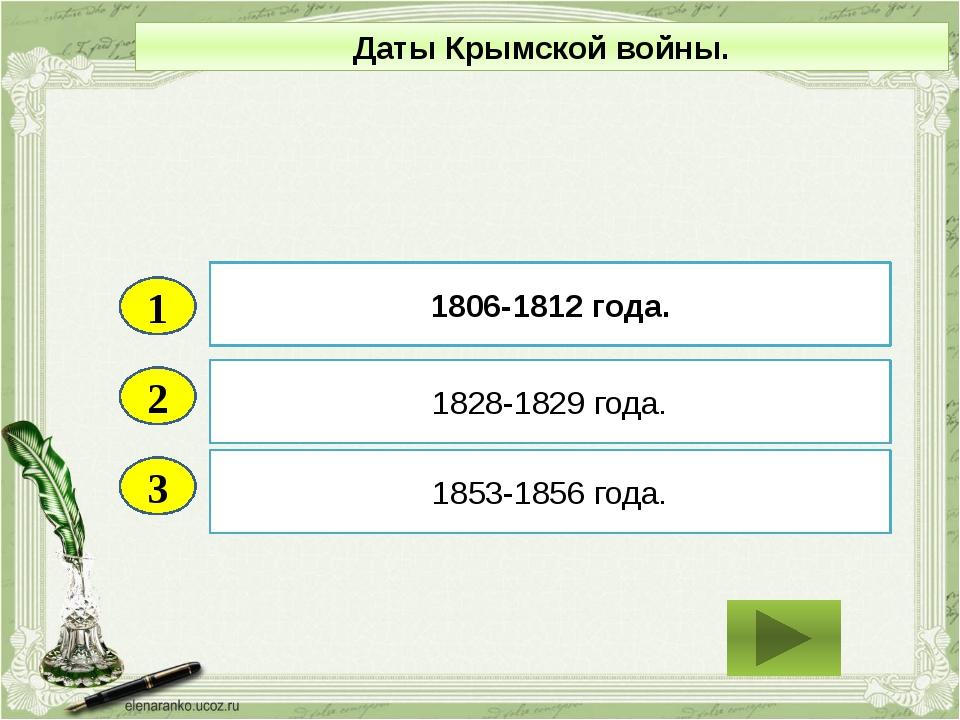 2 3 1828-1829 года. 1853-1856 года. 1806-1812 года. 1 Даты Крымской войны.
