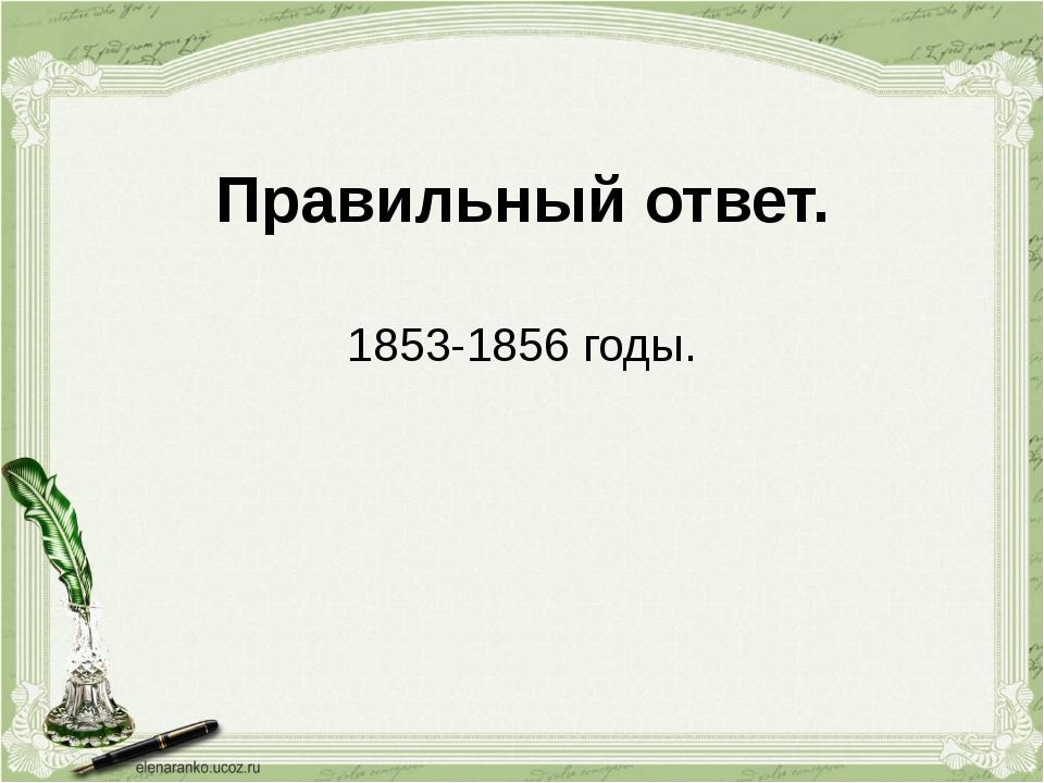 Правильный ответ. 1853-1856 годы.