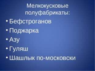 Мелкокусковые полуфабрикаты: Бефстроганов Поджарка Азу Гуляш Шашлык по-москов