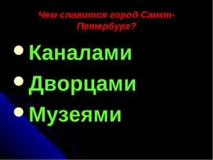 Чем славится город Санкт-Петербург? Каналами Дворцами Музеями