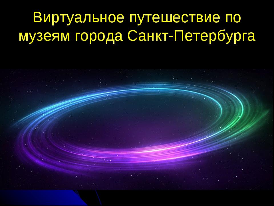 Виртуальное путешествие по музеям города Санкт-Петербурга