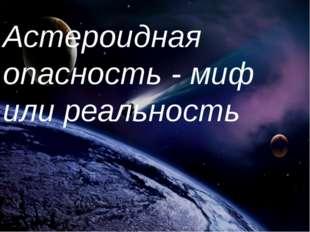 Астероидная опасность - миф или реальность