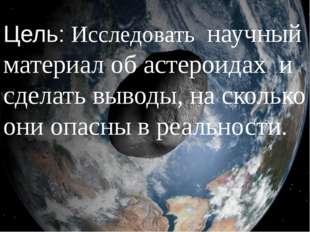 Цель: Исследовать научный материал об астероидах и сделать выводы, на сколько