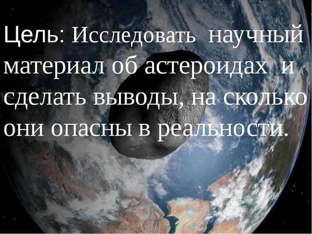 Цель: Исследовать научный материал об астероидах и сделать выводы, на сколько...
