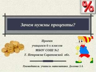 Зачем нужны проценты? Проект учащихся 6-х классов МБОУ СОШ №2 Г. Петровска Са