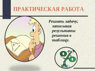 ПРАКТИЧЕСКАЯ РАБОТА Решить задачу, записывая результаты решения в таблицу.
