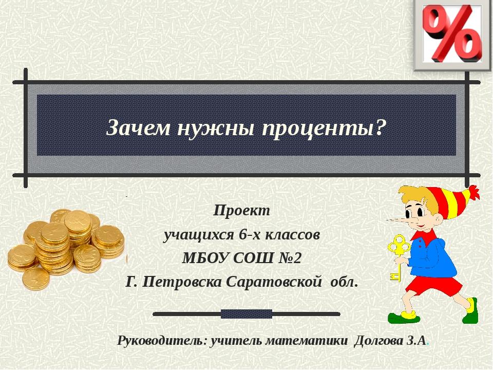 Зачем нужны проценты? Проект учащихся 6-х классов МБОУ СОШ №2 Г. Петровска Са...