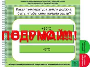 Какая температура земли должна быть, чтобы семя начало расти? +10°С 0° С -5°С
