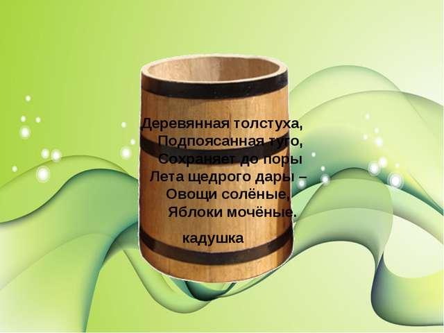 Деревянная толстуха, Подпоясанная туго, Сохраняет до поры Лета щедрого дары –...