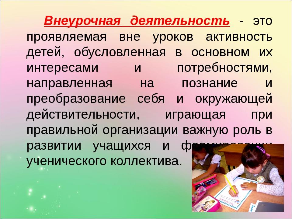Внеурочная деятельность - это проявляемая вне уроков активность детей, обусл...