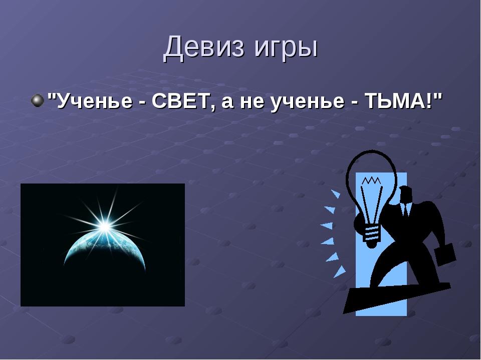 """Девиз игры """"Ученье - СВЕТ, а не ученье - ТЬМА!"""""""