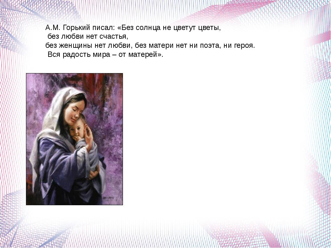 А.М. Горький писал: «Без солнца не цветут цветы, без любви нет счастья, без ж...