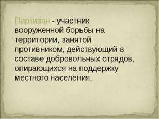 Партизан - участник вооруженной борьбы на территории, занятой противником, де