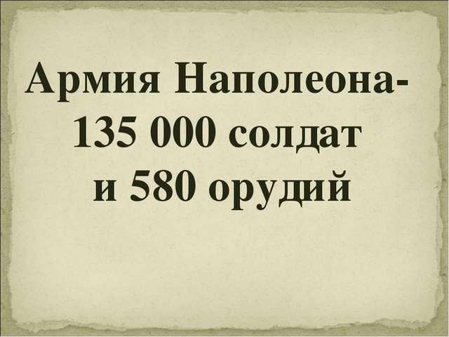 Армия Наполеона- 135 000 солдат и 580 орудий