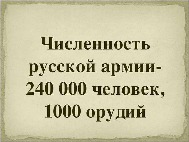 Численность русской армии- 240 000 человек, 1000 орудий