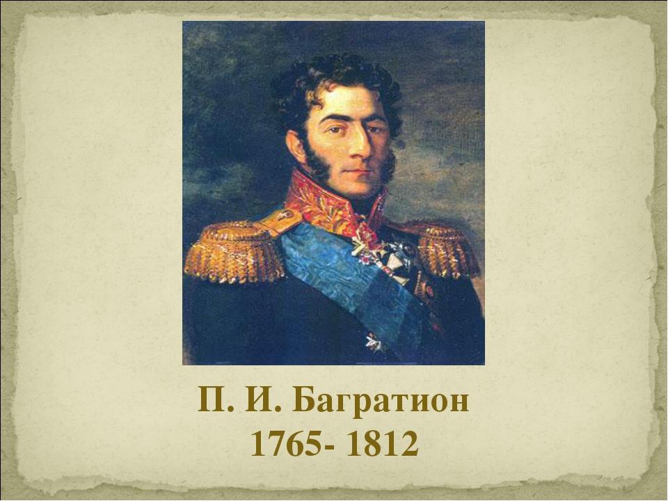 П. И. Багратион 1765- 1812