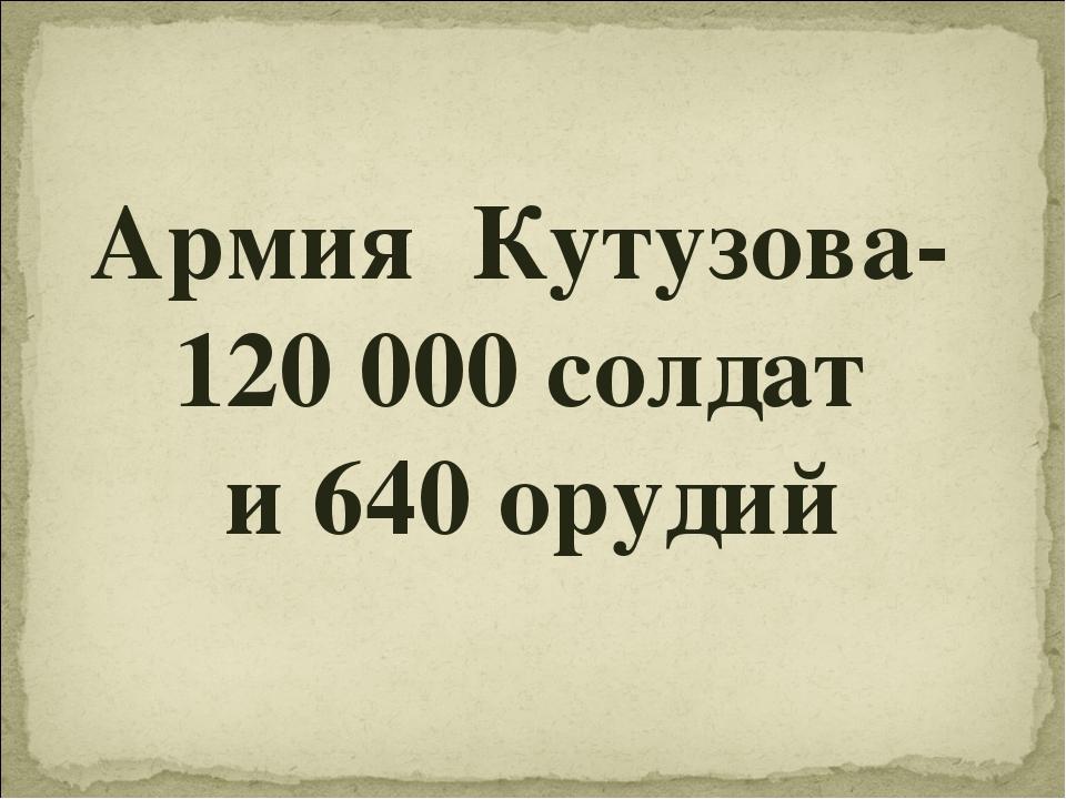 Армия Кутузова- 120 000 солдат и 640 орудий