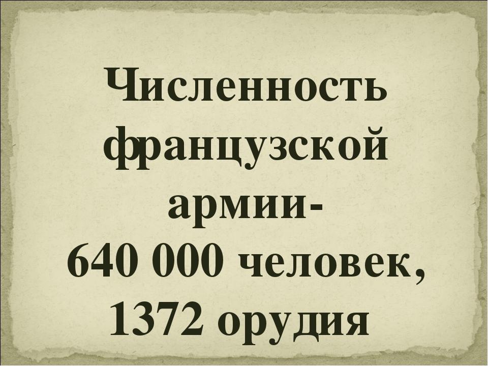 Численность французской армии- 640 000 человек, 1372 орудия