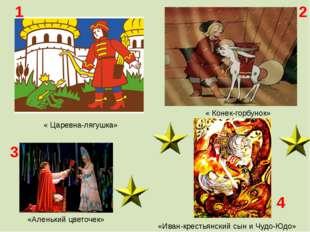 « Царевна-лягушка» « Конек-горбунок» «Аленький цветочек» «Иван-крестьянский с