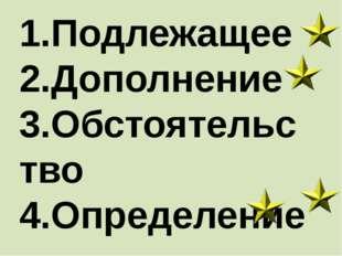 1.Подлежащее 2.Дополнение 3.Обстоятельство 4.Определение Это второстепенные ч