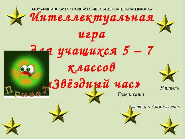 Интеллектуальная игра для учащихся 5 – 7 классов «Звёздный час» МОУ «ИШТАНСКА...