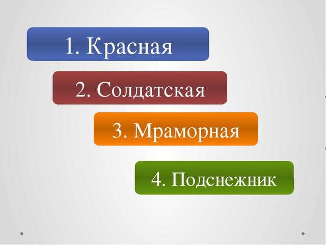 1. Красная 2. Солдатская 3. Мраморная 4. Подснежник