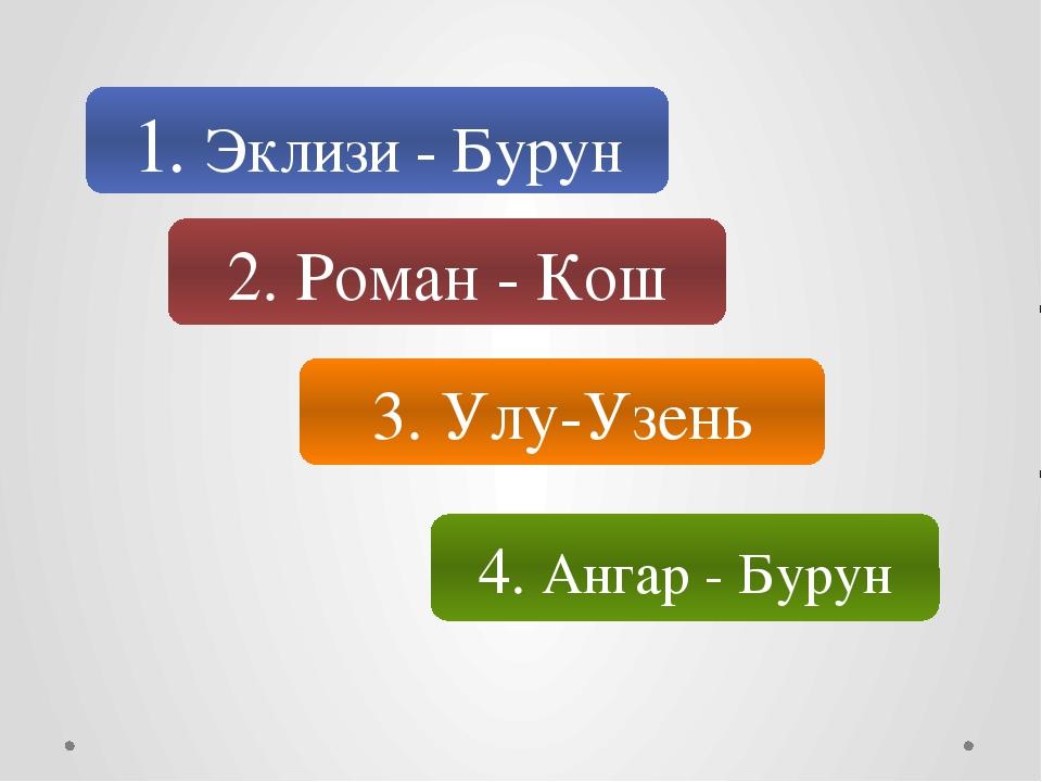 1. Эклизи - Бурун 2. Роман - Кош 3. Улу-Узень 4. Ангар - Бурун