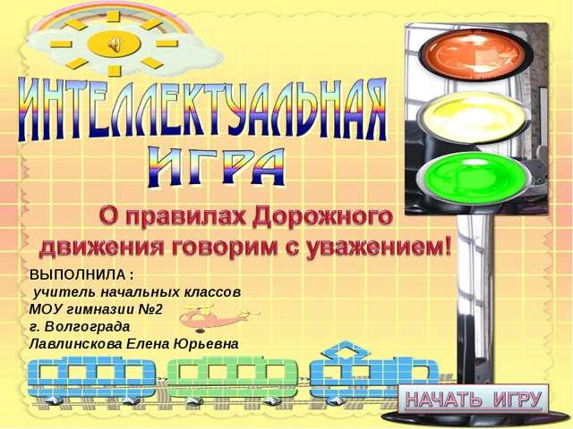 ВЫПОЛНИЛА : учитель начальных классов МОУ гимназии №2 г. Волгограда Лавлинско...