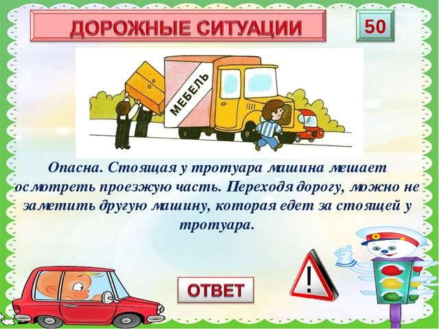 Опасна ли стоящая у тротуара машина? Почему? Опасна. Стоящая у тротуара машин...