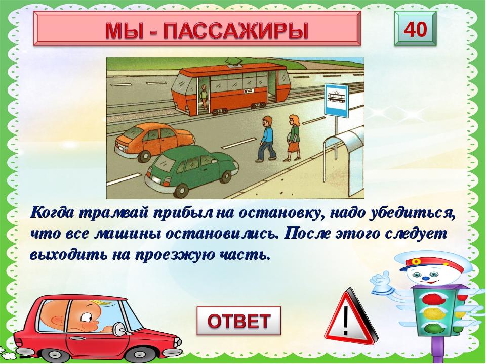 Когда трамвай прибыл на остановку, надо убедиться, что все машины остановилис...