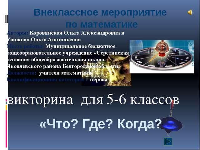 «Что? Где? Когда? викторина для 5-6 классов Авторы: Коровянская Ольга Алексан...