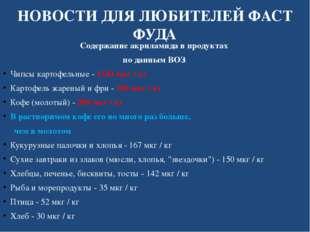 НОВОСТИ ДЛЯ ЛЮБИТЕЛЕЙ ФАСТ ФУДА Содержание акриламида в продуктах по данным В