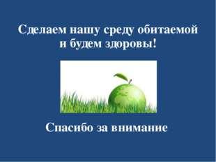 Сделаем нашу среду обитаемой и будем здоровы! Спасибо за внимание