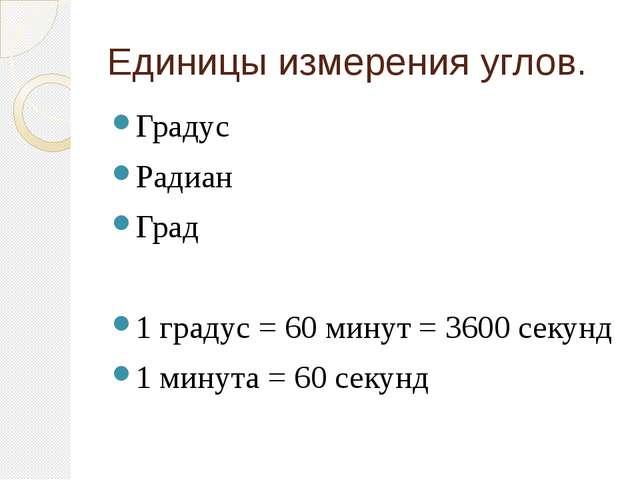 Единицы измерения углов. Градус Радиан Град 1 градус = 60 минут = 3600 секунд...