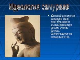 Основой идеологии самураев стали дзэн-буддизм и складывающееся веками учение