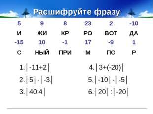 Расшифруйте фразу 1.│-11+2│ 4.│3+(-20)│ 2.│5│-│-3│ 5.│-10│-│-5│ 3.│40:4│ 6.│2