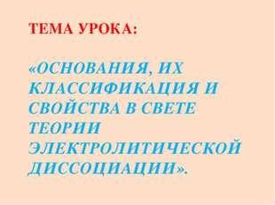 ТЕМА УРОКА: «ОСНОВАНИЯ, ИХ КЛАССИФИКАЦИЯ И СВОЙСТВА В СВЕТЕ ТЕОРИИ ЭЛЕКТРОЛИТ