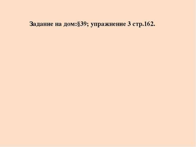 Задание на дом:§39; упражнение 3 стр.162.