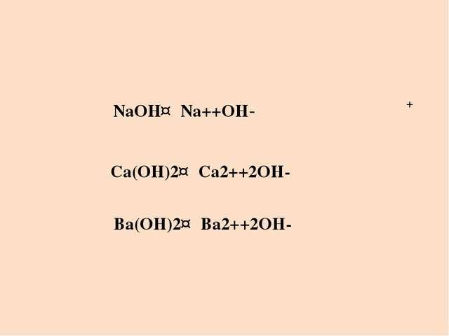 NaOH↔Na++OH- + Ca(OH)2↔Ca2++2OH- Ba(OH)2↔Ba2++2OH-