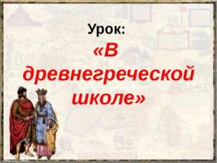 Урок: «В древнегреческой школе»