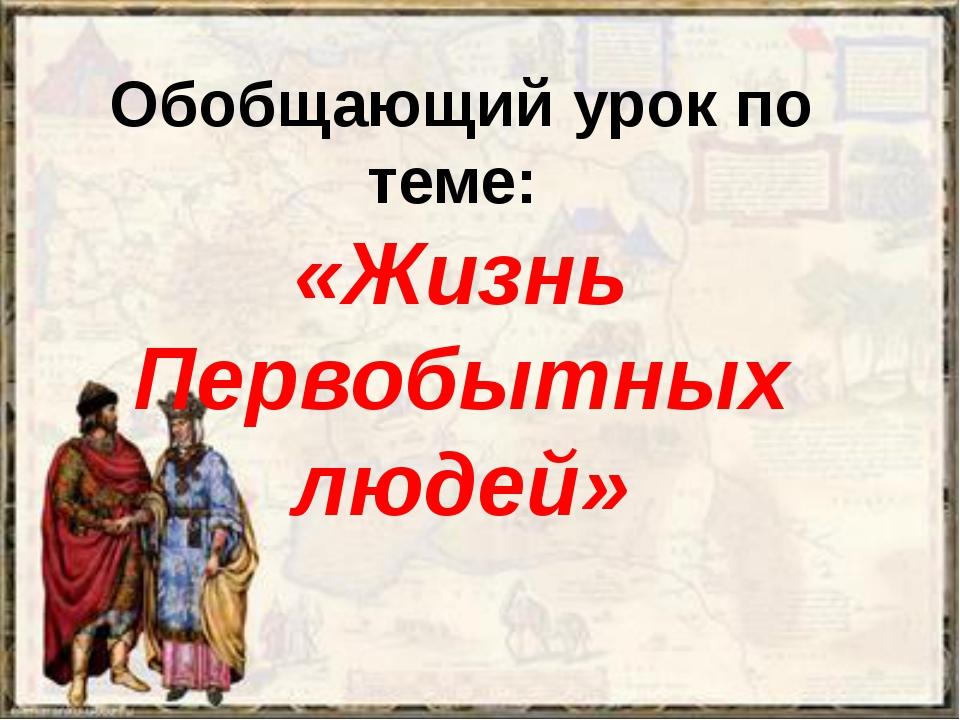 Обобщающий урок по теме: «Жизнь Первобытных людей»