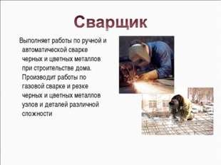 Выполняет работы по ручной и автоматической сварке черных и цветных металлов